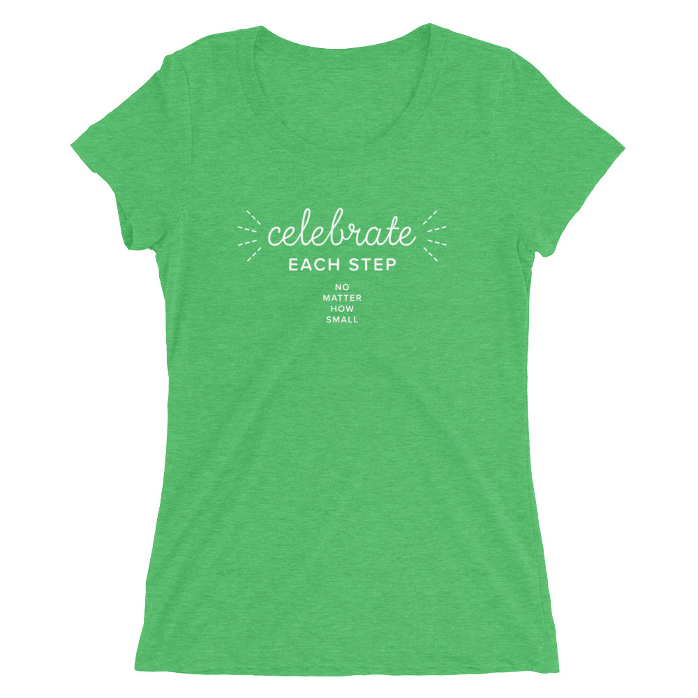 Celebrate each step, no matter how small –  Women's Tee